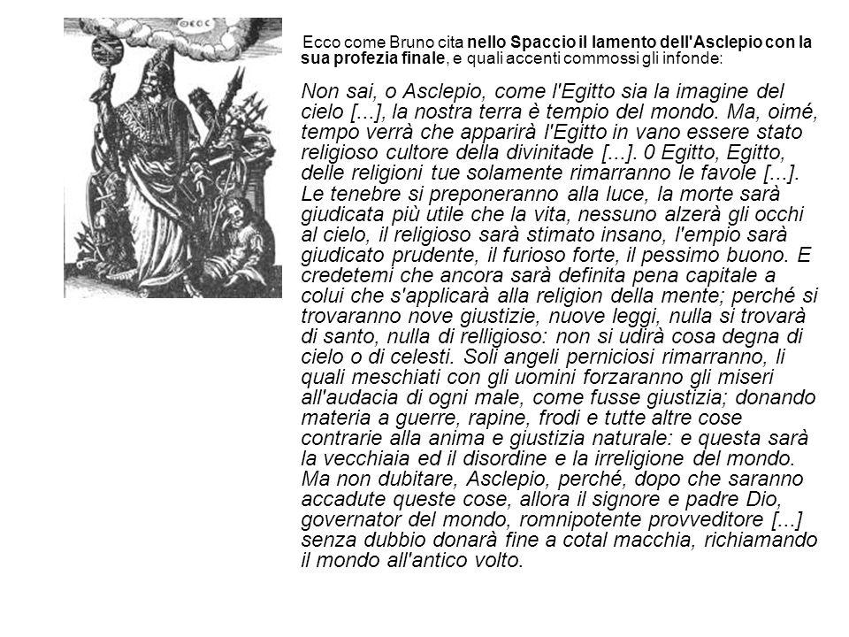Ecco come Bruno cita nello Spaccio il lamento dell Asclepio con la sua profezia finale, e quali accenti commossi gli infonde: Non sai, o Asclepio, come l Egitto sia la imagine del cielo [...], la nostra terra è tempio del mondo.